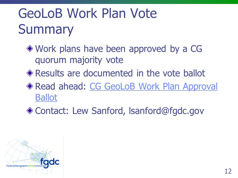 12 GeoLoB Work Plan Vote Summary Work plans have been approved by a CG quorum majority vote Results are documented in the vote ballot Read ahead: CG GeoLoB Work Plan Approval BallotCG GeoLoB Work Plan Approval Ballot Contact: Lew Sanford,