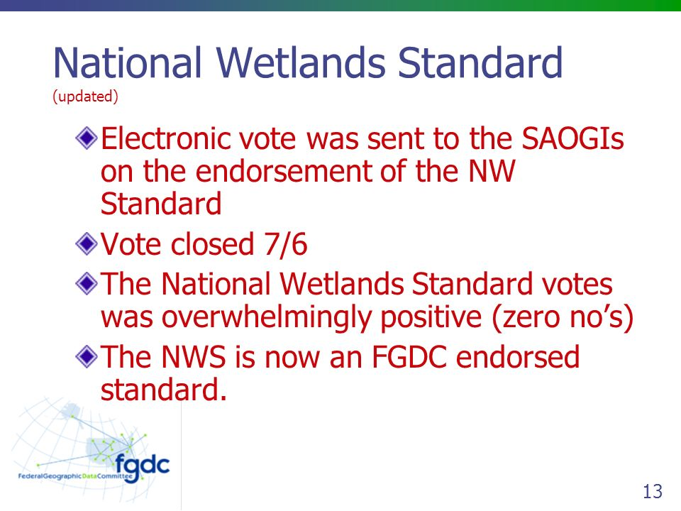 13 National Wetlands Standard (updated) Electronic vote was sent to the SAOGIs on the endorsement of the NW Standard Vote closed 7/6 The National Wetlands Standard votes was overwhelmingly positive (zero no's) The NWS is now an FGDC endorsed standard.