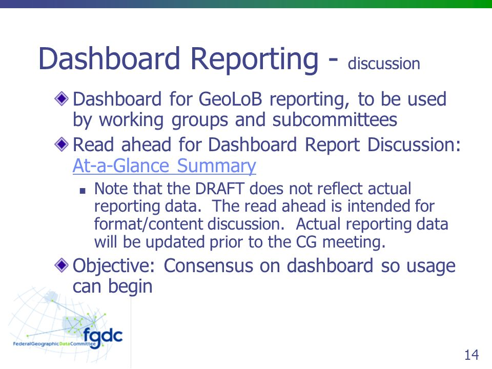 14 Dashboard Reporting - discussion Dashboard for GeoLoB reporting, to be used by working groups and subcommittees Read ahead for Dashboard Report Discussion: At-a-Glance Summary At-a-Glance Summary Note that the DRAFT does not reflect actual reporting data.