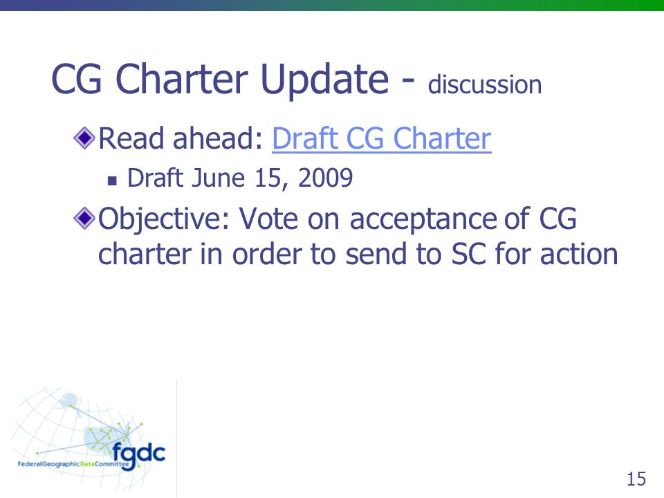 15 CG Charter Update - discussion Read ahead: Draft CG CharterDraft CG Charter Draft June 15, 2009 Objective: Vote on acceptance of CG charter in order to send to SC for action