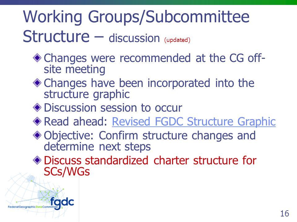 16 Working Groups/Subcommittee Structure – discussion (updated) Changes were recommended at the CG off- site meeting Changes have been incorporated into the structure graphic Discussion session to occur Read ahead: Revised FGDC Structure GraphicRevised FGDC Structure Graphic Objective: Confirm structure changes and determine next steps Discuss standardized charter structure for SCs/WGs