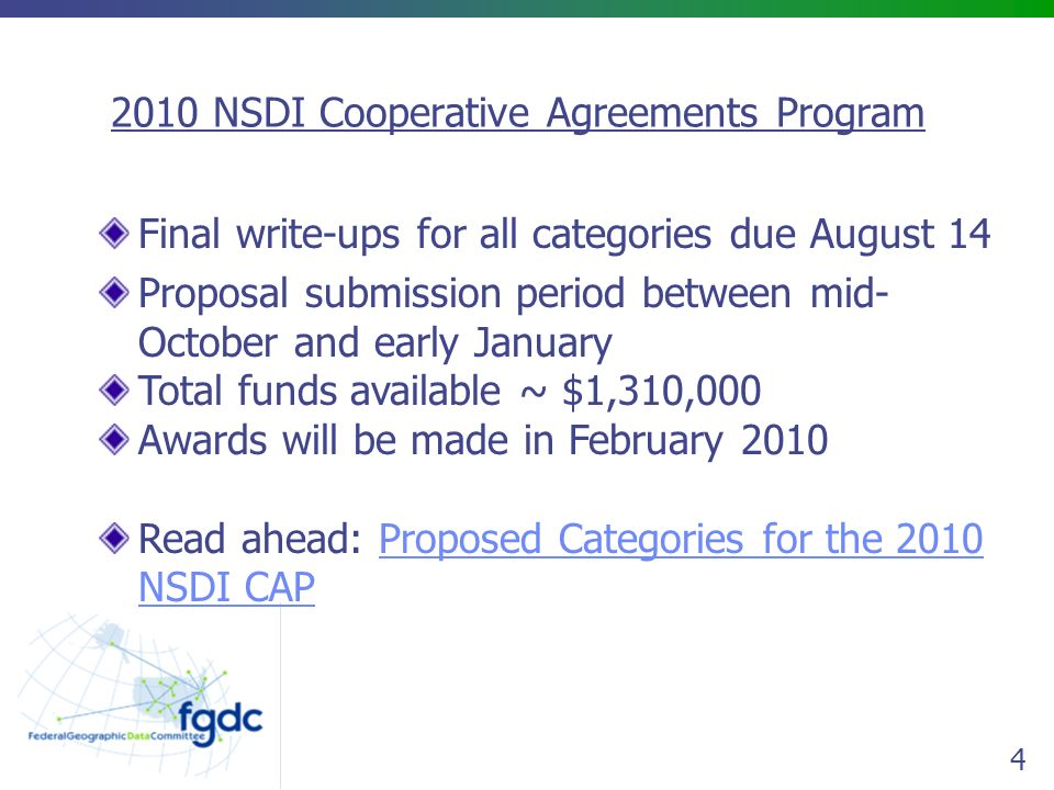 4 Final write-ups for all categories due August 14 Proposal submission period between mid- October and early January Total funds available ~ $1,310,000 Awards will be made in February 2010 Read ahead: Proposed Categories for the 2010 NSDI CAPProposed Categories for the 2010 NSDI CAP 2010 NSDI Cooperative Agreements Program