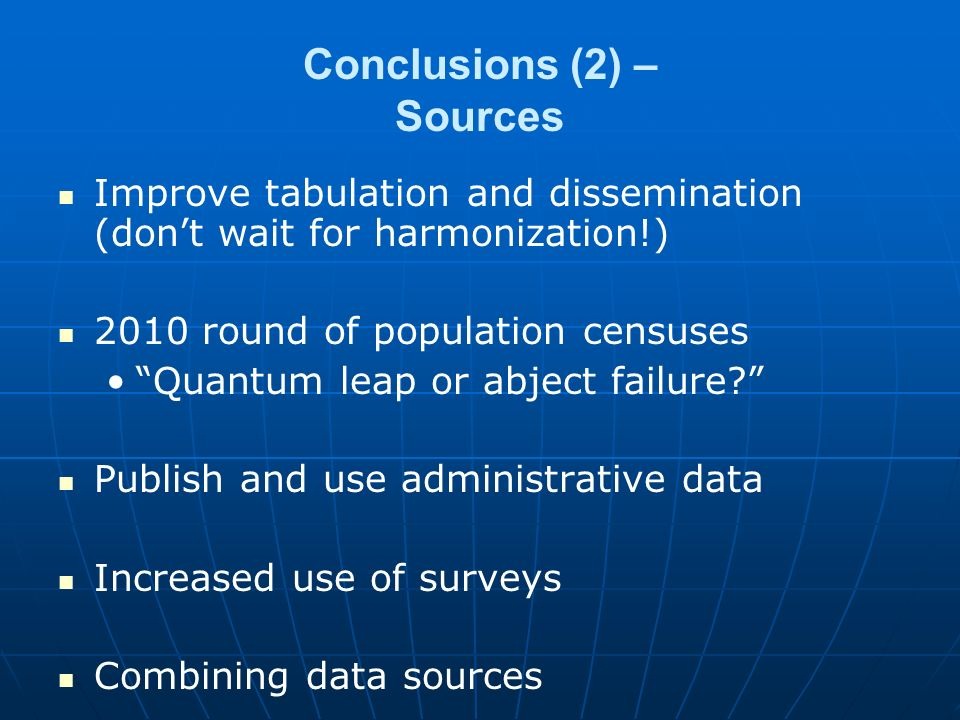 Conclusions (2) – Sources Improve tabulation and dissemination (don't wait for harmonization!) 2010 round of population censuses Quantum leap or abject failure Publish and use administrative data Increased use of surveys Combining data sources