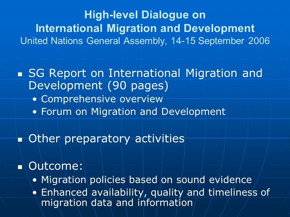 High-level Dialogue on International Migration and Development United Nations General Assembly, September 2006 SG Report on International Migration and Development (90 pages) Comprehensive overview Forum on Migration and Development Other preparatory activities Outcome: Migration policies based on sound evidence Enhanced availability, quality and timeliness of migration data and information