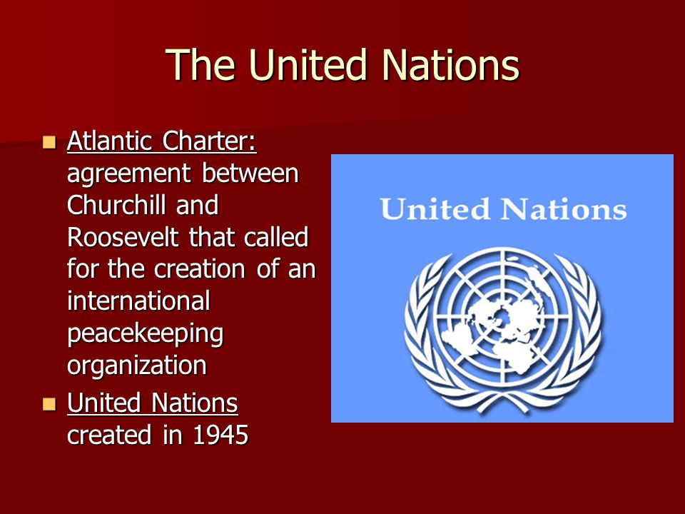 The United Nations Atlantic Charter: agreement between Churchill and Roosevelt that called for the creation of an international peacekeeping organization Atlantic Charter: agreement between Churchill and Roosevelt that called for the creation of an international peacekeeping organization United Nations created in 1945 United Nations created in 1945