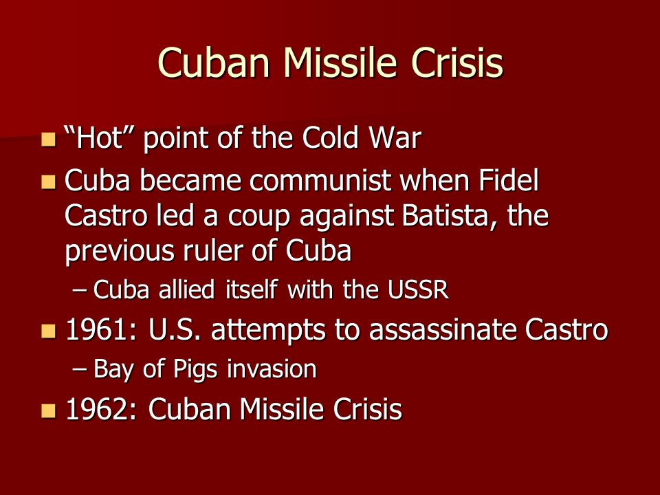 Cuban Missile Crisis Hot point of the Cold War Hot point of the Cold War Cuba became communist when Fidel Castro led a coup against Batista, the previous ruler of Cuba Cuba became communist when Fidel Castro led a coup against Batista, the previous ruler of Cuba –Cuba allied itself with the USSR 1961: U.S.