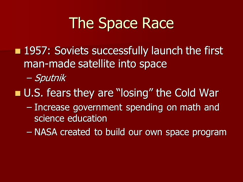 The Space Race 1957: Soviets successfully launch the first man-made satellite into space 1957: Soviets successfully launch the first man-made satellite into space –Sputnik U.S.