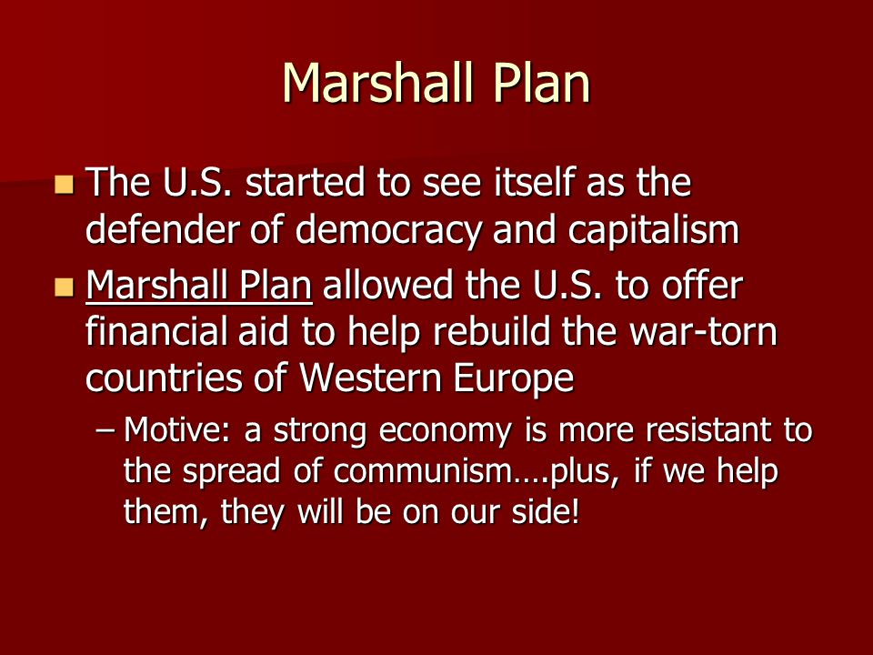 Marshall Plan The U.S. started to see itself as the defender of democracy and capitalism The U.S.