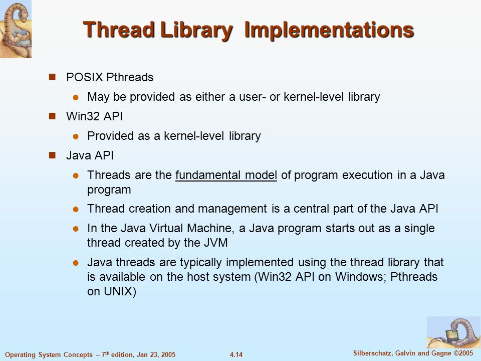 4.14 Silberschatz, Galvin and Gagne ©2005 Operating System Concepts – 7 th edition, Jan 23, 2005 Thread Library Implementations POSIX Pthreads May be provided as either a user- or kernel-level library Win32 API Provided as a kernel-level library Java API Threads are the fundamental model of program execution in a Java program Thread creation and management is a central part of the Java API In the Java Virtual Machine, a Java program starts out as a single thread created by the JVM Java threads are typically implemented using the thread library that is available on the host system (Win32 API on Windows; Pthreads on UNIX)