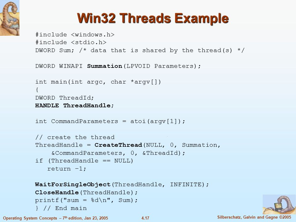 4.17 Silberschatz, Galvin and Gagne ©2005 Operating System Concepts – 7 th edition, Jan 23, 2005 Win32 Threads Example #include DWORD Sum; /* data that is shared by the thread(s) */ DWORD WINAPI Summation(LPVOID Parameters); int main(int argc, char *argv[]) { DWORD ThreadId; HANDLE ThreadHandle; int CommandParameters = atoi(argv[1]); // create the thread ThreadHandle = CreateThread(NULL, 0, Summation, &CommandParameters, 0, &ThreadId); if (ThreadHandle == NULL) return –1; WaitForSingleObject(ThreadHandle, INFINITE); CloseHandle(ThreadHandle); printf( sum = %d\n , Sum); } // End main