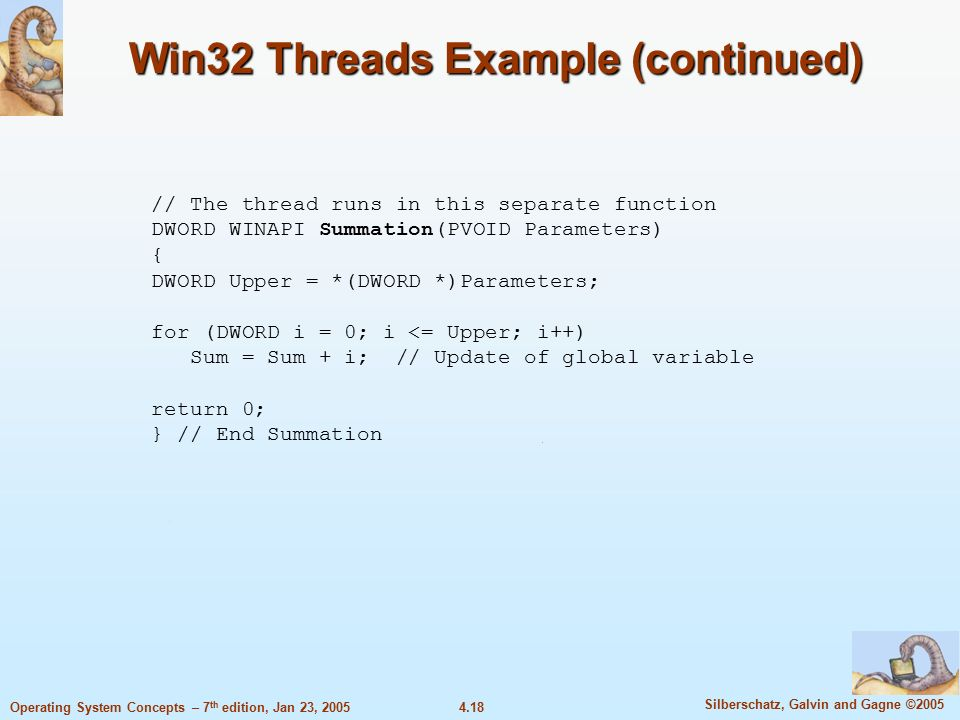 4.18 Silberschatz, Galvin and Gagne ©2005 Operating System Concepts – 7 th edition, Jan 23, 2005 Win32 Threads Example (continued) // The thread runs in this separate function DWORD WINAPI Summation(PVOID Parameters) { DWORD Upper = *(DWORD *)Parameters; for (DWORD i = 0; i <= Upper; i++) Sum = Sum + i; // Update of global variable return 0; } // End Summation