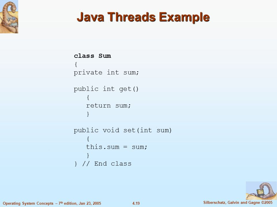 4.19 Silberschatz, Galvin and Gagne ©2005 Operating System Concepts – 7 th edition, Jan 23, 2005 Java Threads Example class Sum { private int sum; public int get() { return sum; } public void set(int sum) { this.sum = sum; } } // End class