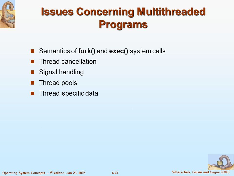 4.23 Silberschatz, Galvin and Gagne ©2005 Operating System Concepts – 7 th edition, Jan 23, 2005 Issues Concerning Multithreaded Programs Semantics of fork() and exec() system calls Thread cancellation Signal handling Thread pools Thread-specific data