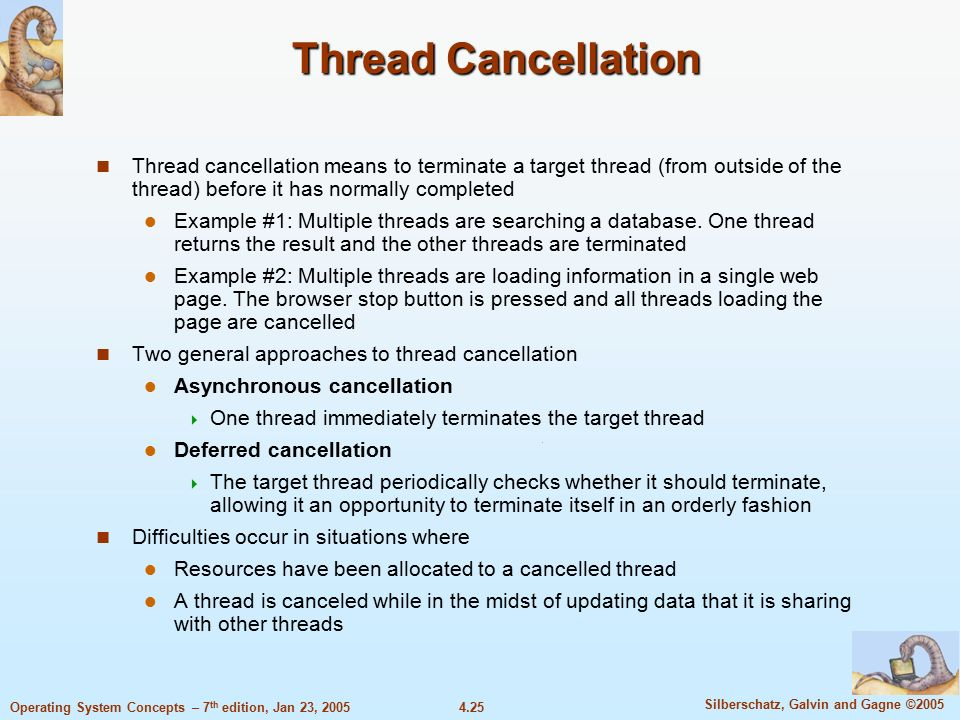 4.25 Silberschatz, Galvin and Gagne ©2005 Operating System Concepts – 7 th edition, Jan 23, 2005 Thread Cancellation Thread cancellation means to terminate a target thread (from outside of the thread) before it has normally completed Example #1: Multiple threads are searching a database.