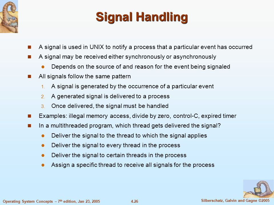 4.26 Silberschatz, Galvin and Gagne ©2005 Operating System Concepts – 7 th edition, Jan 23, 2005 Signal Handling A signal is used in UNIX to notify a process that a particular event has occurred A signal may be received either synchronously or asynchronously Depends on the source of and reason for the event being signaled All signals follow the same pattern  A signal is generated by the occurrence of a particular event  A generated signal is delivered to a process  Once delivered, the signal must be handled Examples: illegal memory access, divide by zero, control-C, expired timer In a multithreaded program, which thread gets delivered the signal.
