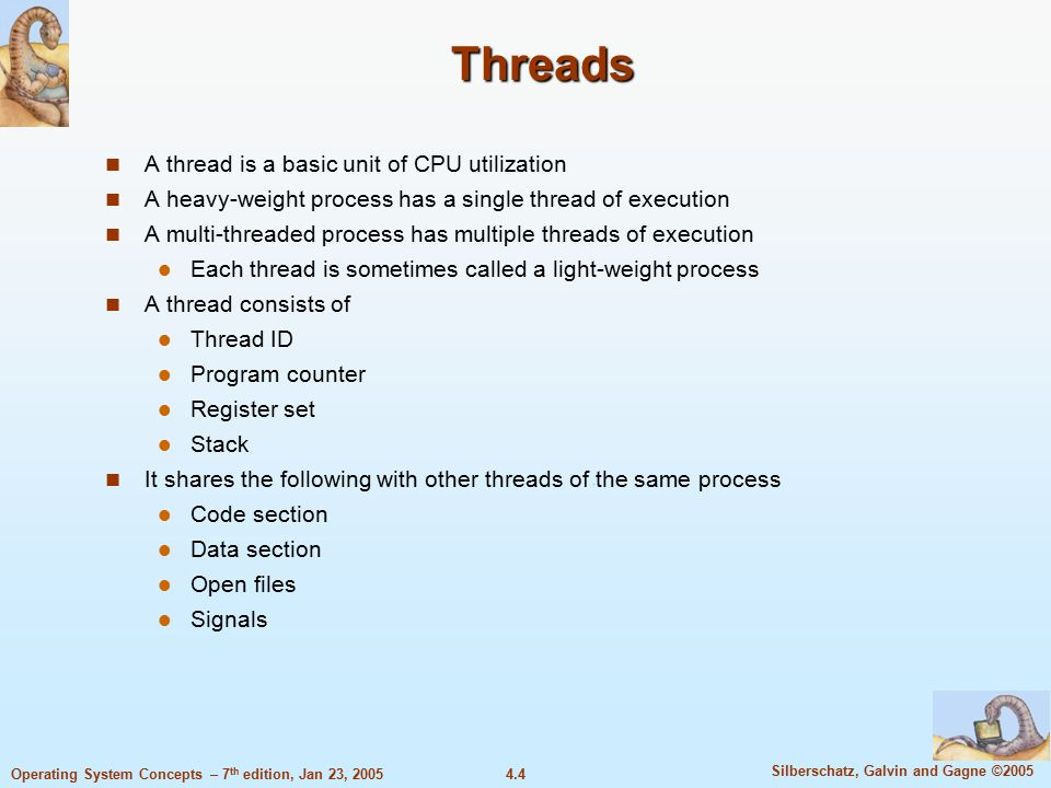 4.4 Silberschatz, Galvin and Gagne ©2005 Operating System Concepts – 7 th edition, Jan 23, 2005 Threads A thread is a basic unit of CPU utilization A heavy-weight process has a single thread of execution A multi-threaded process has multiple threads of execution Each thread is sometimes called a light-weight process A thread consists of Thread ID Program counter Register set Stack It shares the following with other threads of the same process Code section Data section Open files Signals