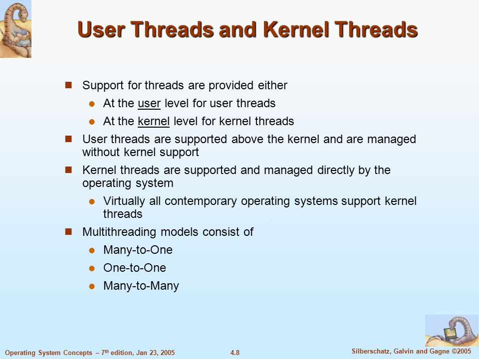 4.8 Silberschatz, Galvin and Gagne ©2005 Operating System Concepts – 7 th edition, Jan 23, 2005 User Threads and Kernel Threads Support for threads are provided either At the user level for user threads At the kernel level for kernel threads User threads are supported above the kernel and are managed without kernel support Kernel threads are supported and managed directly by the operating system Virtually all contemporary operating systems support kernel threads Multithreading models consist of Many-to-One One-to-One Many-to-Many