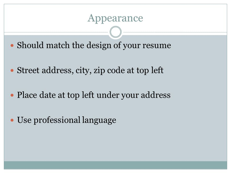 Appearance Should match the design of your resume Street address, city, zip code at top left Place date at top left under your address Use professional language
