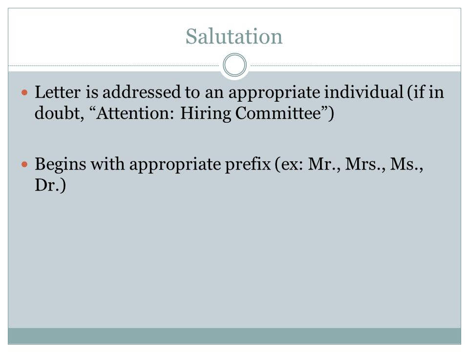 Salutation Letter is addressed to an appropriate individual (if in doubt, Attention: Hiring Committee ) Begins with appropriate prefix (ex: Mr., Mrs., Ms., Dr.)