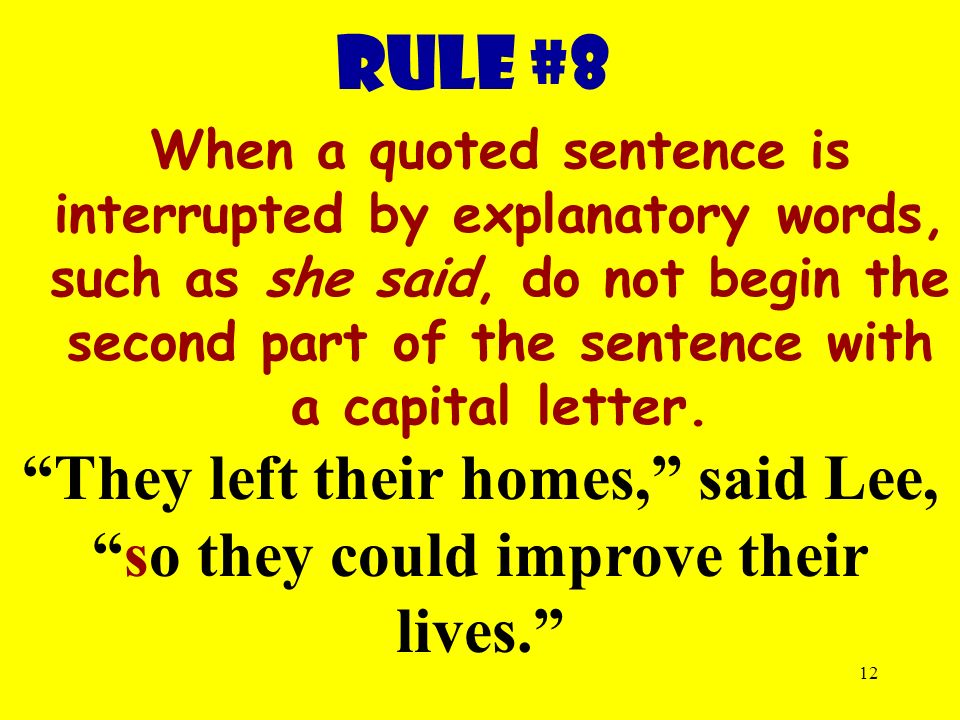 12 RULE #8 When a quoted sentence is interrupted by explanatory words, such as she said, do not begin the second part of the sentence with a capital letter.
