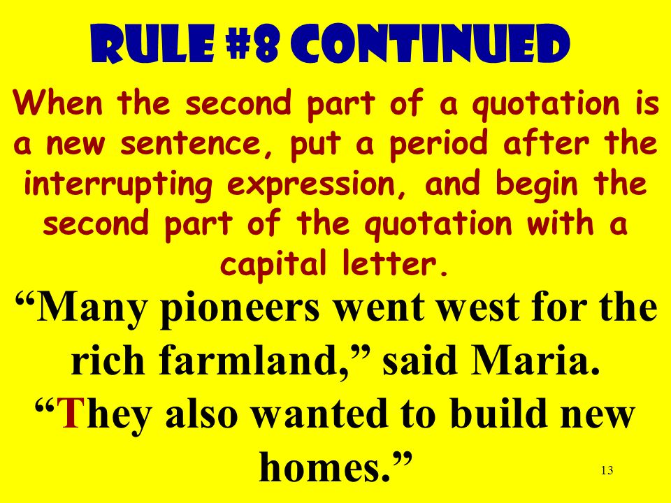 13 RULE #8 continued When the second part of a quotation is a new sentence, put a period after the interrupting expression, and begin the second part of the quotation with a capital letter.