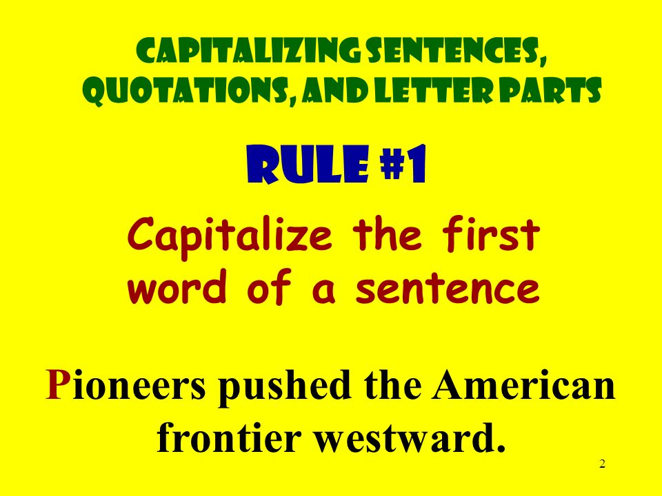 2 RULE #1 Capitalize the first word of a sentence Pioneers pushed the American frontier westward.
