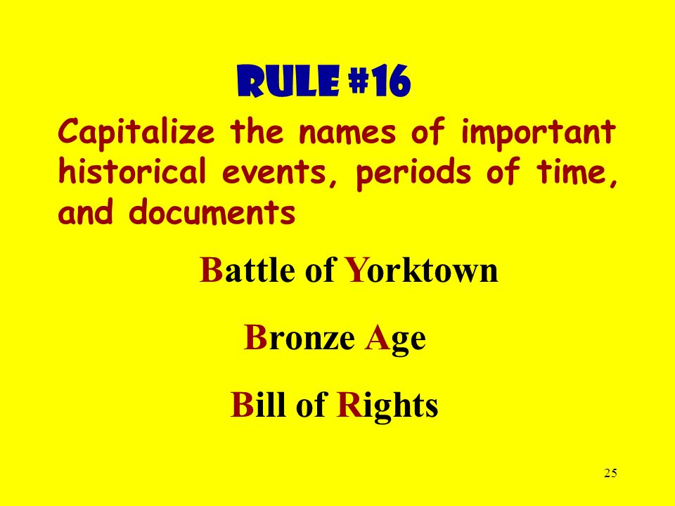 25 Rule #16 Capitalize the names of important historical events, periods of time, and documents Battle of Yorktown Bronze Age Bill of Rights
