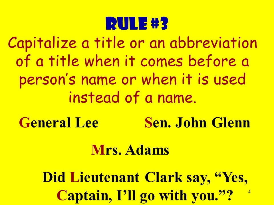 4 Rule #3 Capitalize a title or an abbreviation of a title when it comes before a person's name or when it is used instead of a name.