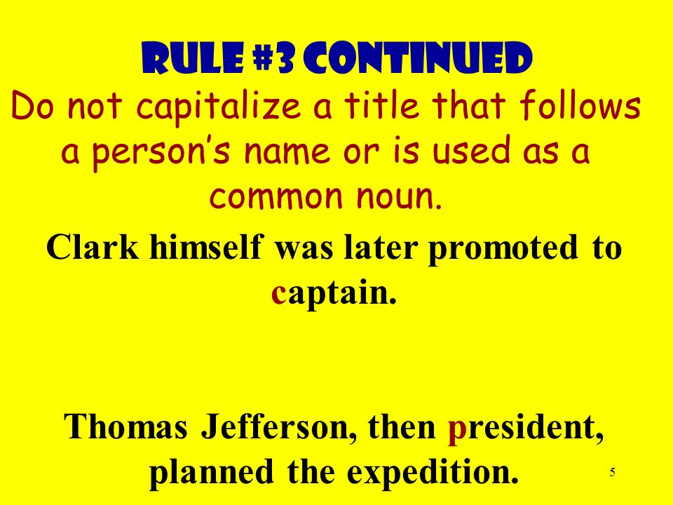 5 Rule #3 continued Do not capitalize a title that follows a person's name or is used as a common noun.