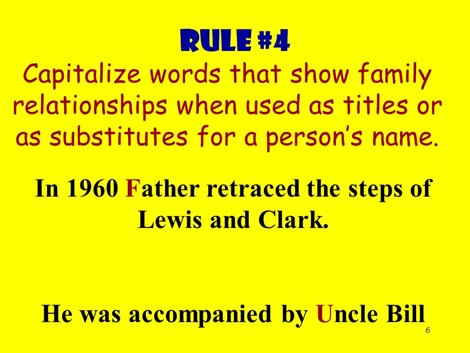 6 Rule #4 Capitalize words that show family relationships when used as titles or as substitutes for a person's name.