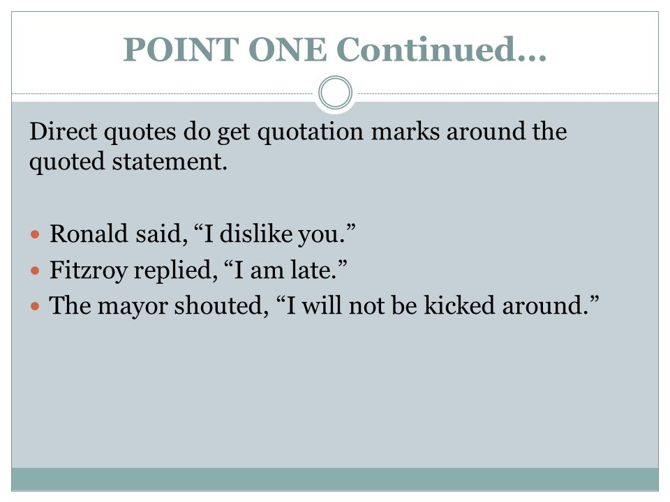 POINT ONE Continued… Direct quotes do get quotation marks around the quoted statement.