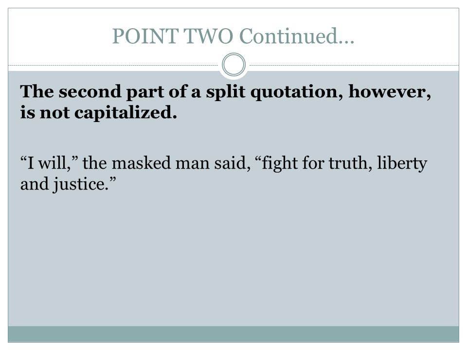 POINT TWO Continued… The second part of a split quotation, however, is not capitalized.