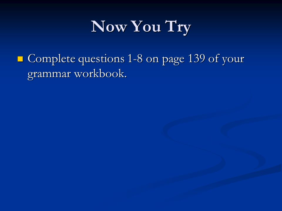 Now You Try Complete questions 1-8 on page 139 of your grammar workbook.