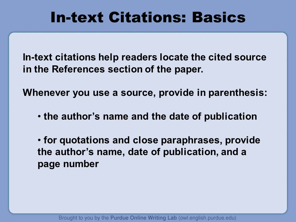 In-text Citations: Basics In-text citations help readers locate the cited source in the References section of the paper.