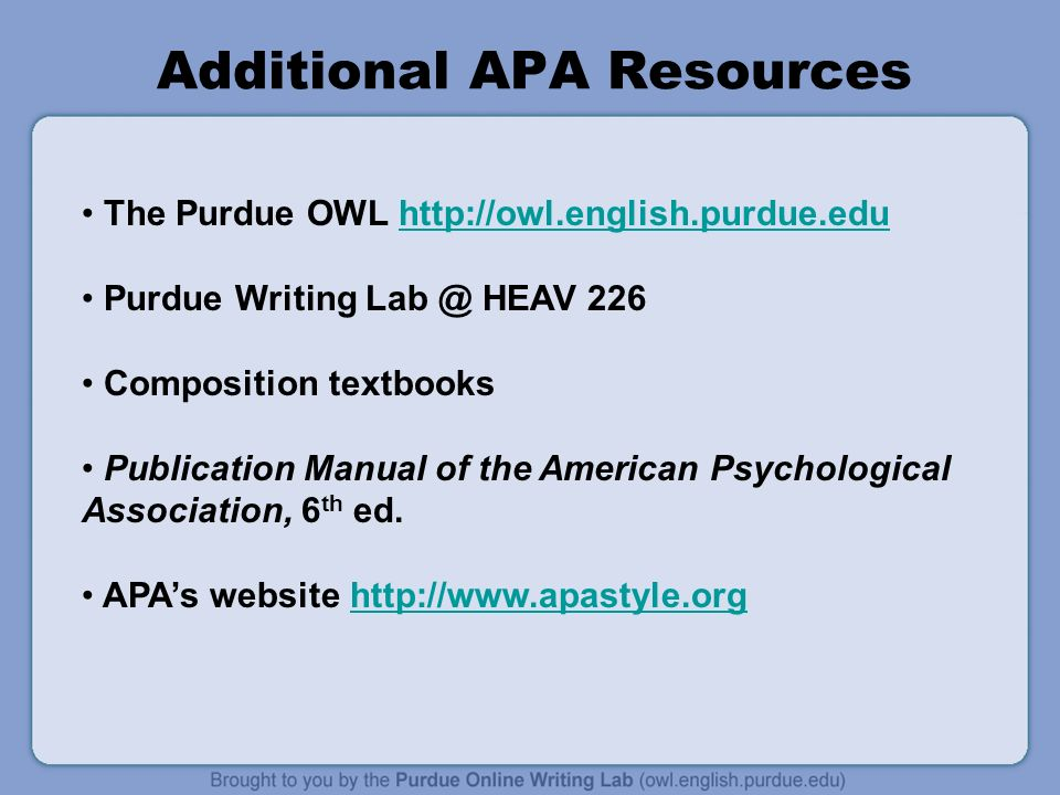 Additional APA Resources The Purdue OWL   Purdue Writing HEAV 226 Composition textbooks Publication Manual of the American Psychological Association, 6 th ed.