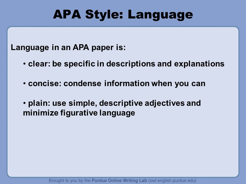 clear: be specific in descriptions and explanations concise: condense information when you can plain: use simple, descriptive adjectives and minimize figurative language APA Style: Language Language in an APA paper is: