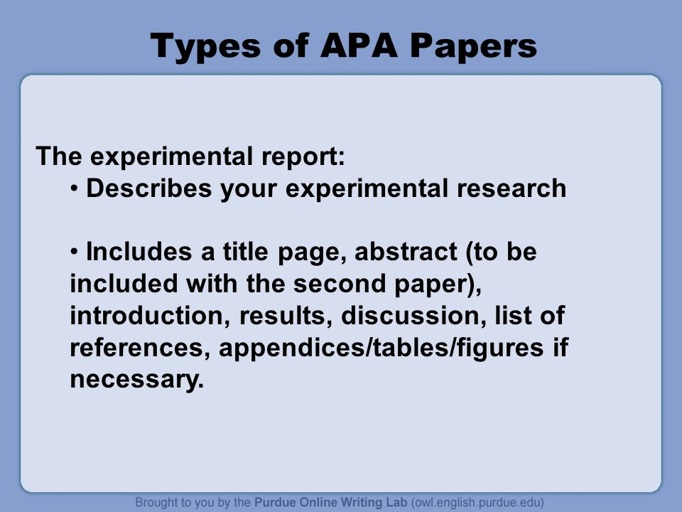 Types of APA Papers The experimental report: Describes your experimental research Includes a title page, abstract (to be included with the second paper), introduction, results, discussion, list of references, appendices/tables/figures if necessary.