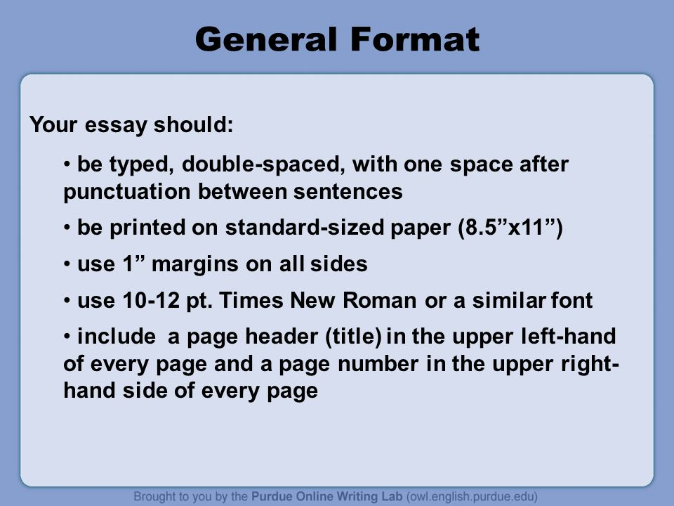 General Format be typed, double-spaced, with one space after punctuation between sentences be printed on standard-sized paper (8.5 x11 ) use 1 margins on all sides use pt.