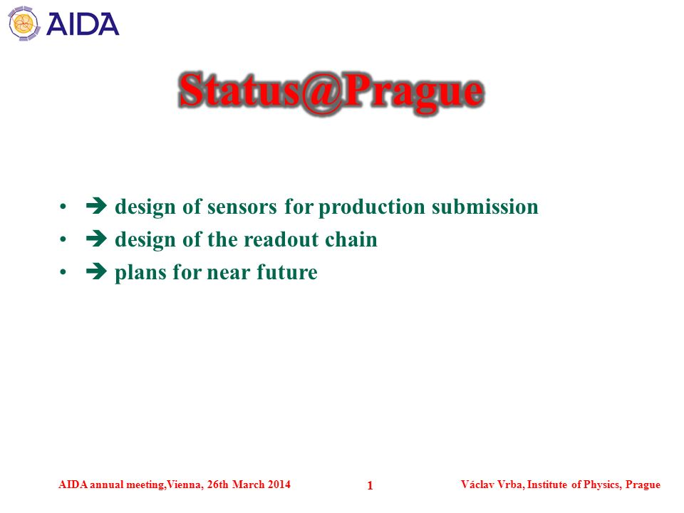 AIDA annual meeting,Vienna, 26th March 2014Václav Vrba, Institute of Physics, Prague 1  design of sensors for production submission  design of the readout chain  plans for near future
