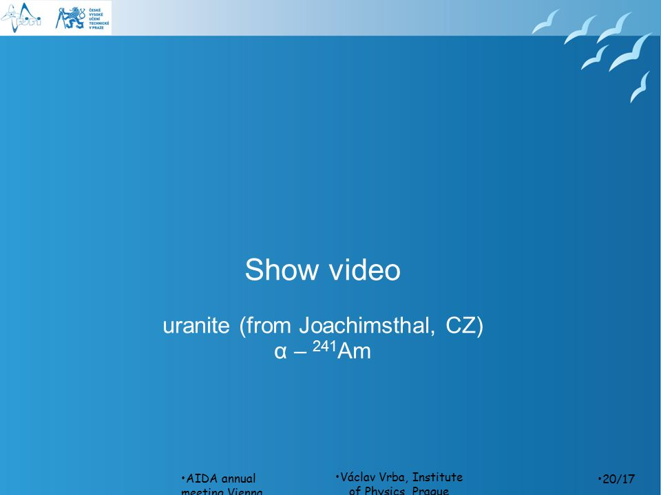 Václav Vrba, Institute of Physics, Prague Show video uranite (from Joachimsthal, CZ) α – 241 Am AIDA annual meeting,Vienna, 26th March /17