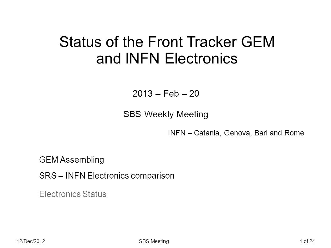 12/Dec/2012SBS-Meeting1 of 24 Status of the Front Tracker GEM and INFN Electronics 2013 – Feb – 20 SBS Weekly Meeting GEM Assembling SRS – INFN Electronics comparison Electronics Status INFN – Catania, Genova, Bari and Rome
