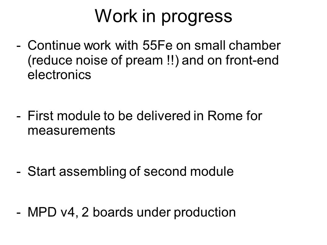 Work in progress -Continue work with 55Fe on small chamber (reduce noise of pream !!) and on front-end electronics -First module to be delivered in Rome for measurements -Start assembling of second module -MPD v4, 2 boards under production