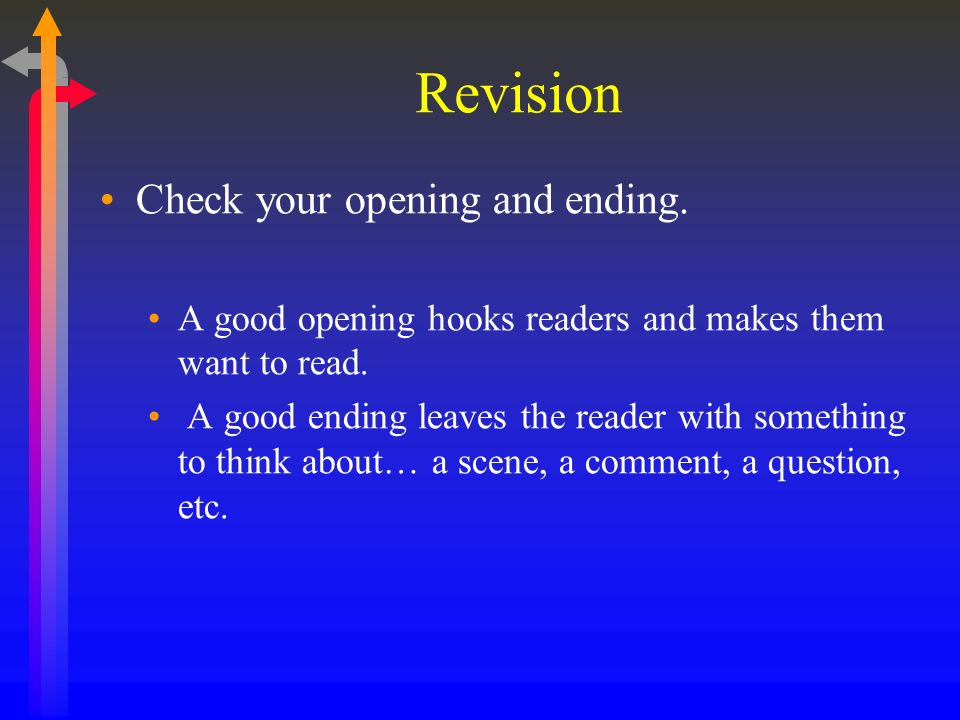 Revision Check your opening and ending. A good opening hooks readers and makes them want to read.