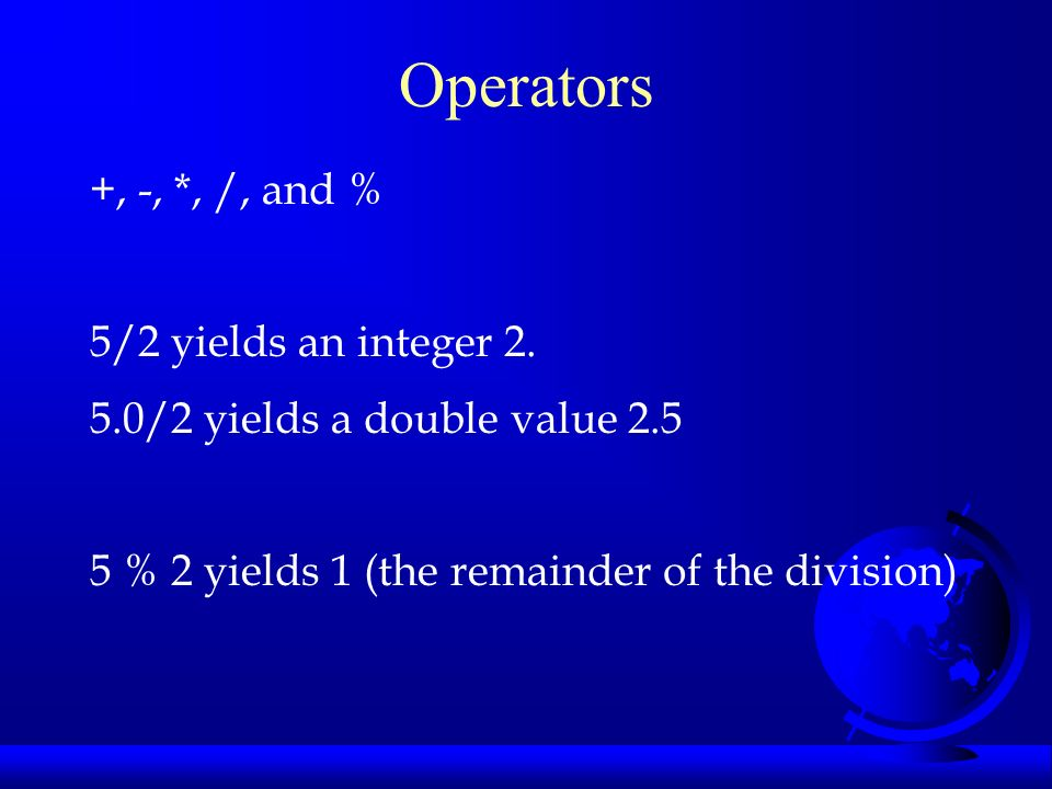 Operators +, -, *, /, and % 5/2 yields an integer 2.