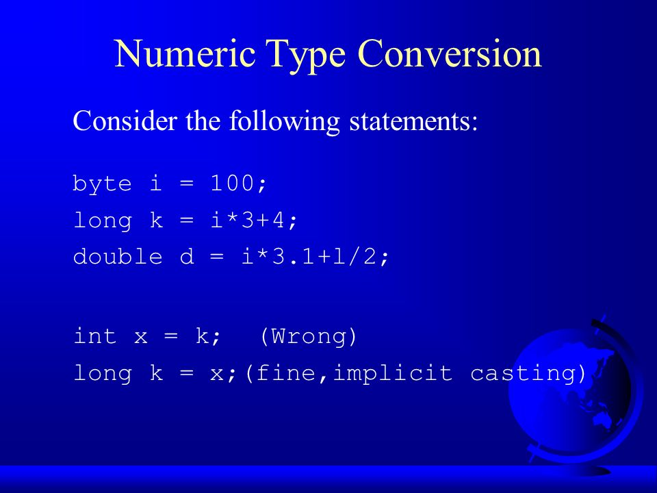 Numeric Type Conversion Consider the following statements: byte i = 100; long k = i*3+4; double d = i*3.1+l/2; int x = k; (Wrong) long k = x;(fine,implicit casting)