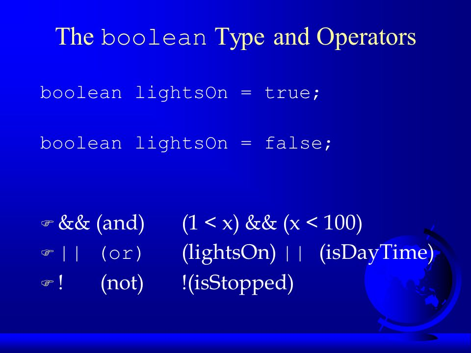 The boolean Type and Operators boolean lightsOn = true; boolean lightsOn = false; F && (and) (1 < x) && (x < 100)  || (or) (lightsOn) || (isDayTime) F .