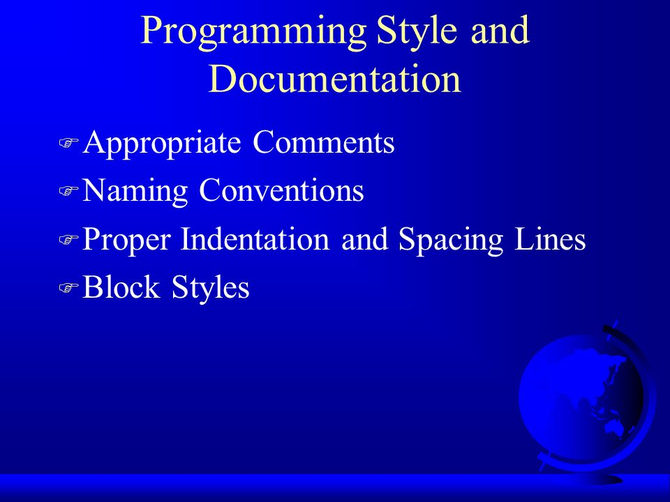 Programming Style and Documentation F Appropriate Comments F Naming Conventions F Proper Indentation and Spacing Lines F Block Styles