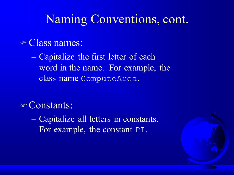 Naming Conventions, cont.  Class names: –Capitalize the first letter of each word in the name.