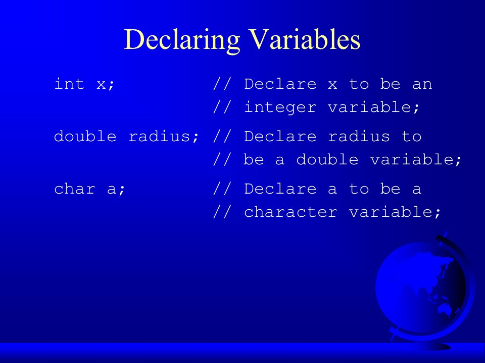 Declaring Variables int x; // Declare x to be an // integer variable; double radius; // Declare radius to // be a double variable; char a; // Declare a to be a // character variable;