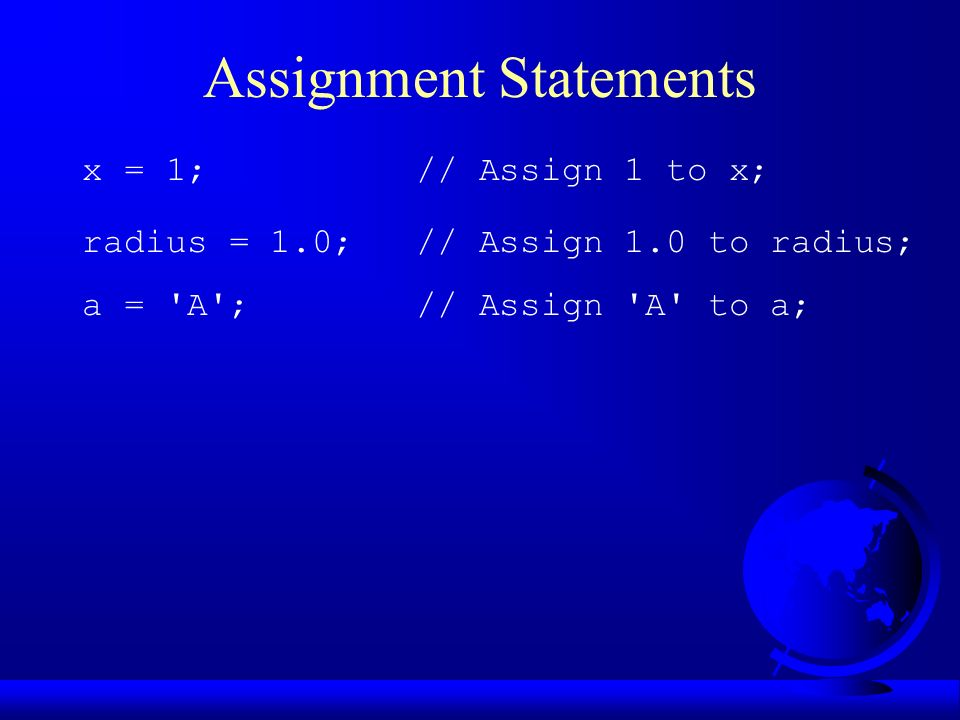 Assignment Statements x = 1; // Assign 1 to x; radius = 1.0; // Assign 1.0 to radius; a = A ; // Assign A to a;